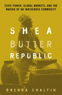 Shea Butter Republic: State Power, Global Markets, and the M...