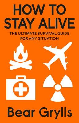 How to Stay Alive: The Ultimate Survival Guide for Any Situa...