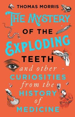 Mystery of the Exploding Teeth and Other Curiosities from the History of Medicine, The