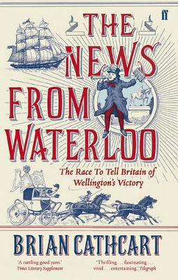 News from Waterloo, The: The Race to Tell Britain of Welling...
