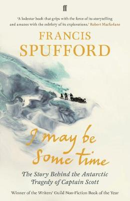 I May Be Some Time: The Story Behind the Antarctic Tragedy o...
