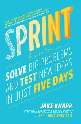Sprint: How To Solve Big Problems and Test New Ideas in Just...