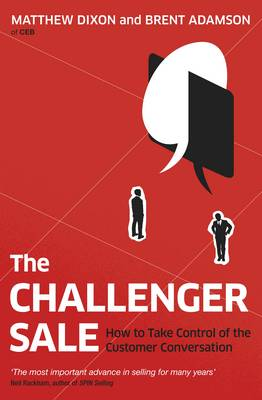 Challenger Sale, The: How To Take Control of the Customer Conversation