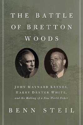 Battle of Bretton Woods, The: John Maynard Keynes, Harry Dexter White, and the Making of a New World Order