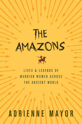 Amazons, The: Lives and Legends of Warrior Women across the ...