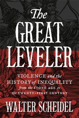 Great Leveler, The: Violence and the History of Inequality from the Stone Age to the Twenty-First Century