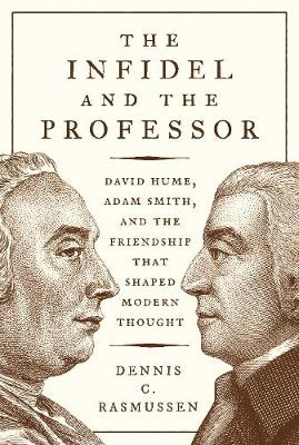 Infidel and the Professor, The: David Hume, Adam Smith, and the Friendship That Shaped Modern Thought