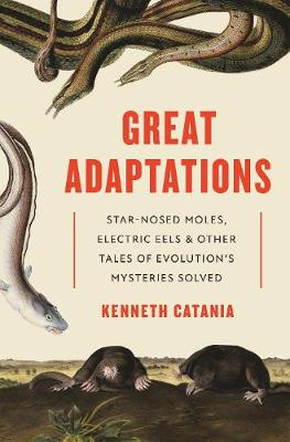 Great Adaptations: Star-Nosed Moles, Electric Eels, and Other Tales of Evolution's Mysteries Solved