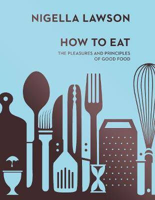 How To Eat: The Pleasures and Principles of Good Food (Nigel...