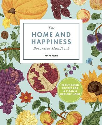 Home And Happiness Botanical Handbook, The: Plant-Based Reci...