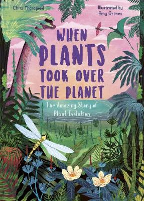 When Plants Took Over the Planet: The Amazing Story of Plant...