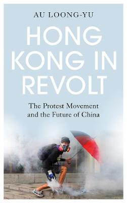 Hong Kong in Revolt: The Protest Movement and the Future of ...