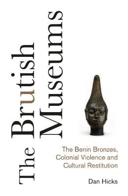 Brutish Museums, The: The Benin Bronzes, Colonial Violence a...