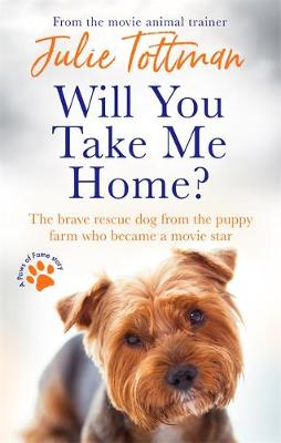 Will You Take Me Home?: The brave rescue dog from the puppy farm who became a movie star