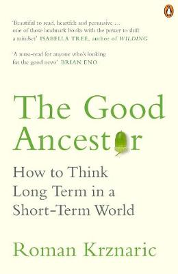 Good Ancestor, The: How to Think Long Term in a Short-Term World