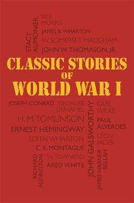 Classic Stories of World War I: Tales of the Great War's Most Heroic and Harrowing Experiences