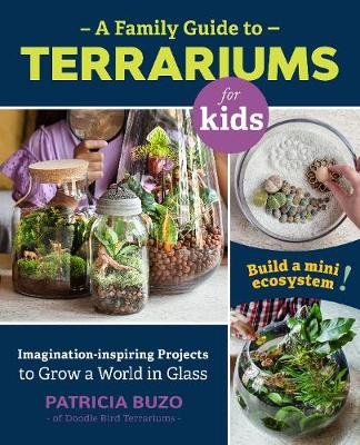 Family Guide to Terrariums for Kids, A: Imagination-inspiring Projects to Grow a World in Glass – Build a mini ecosystem!