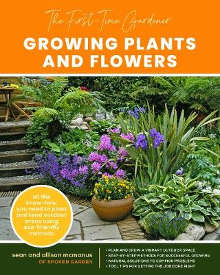 First-Time Gardener: Growing Plants and Flowers, The: All the know-how you need to plant and tend outdoor areas using eco-friendly methods: Volume 2