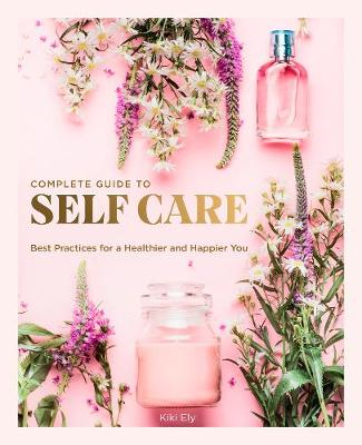 Complete Guide to Self Care, The: Best Practices for a Healt...