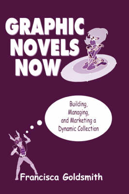 Graphic Novels Now: Building, Managing, and Marketing a Dyna...