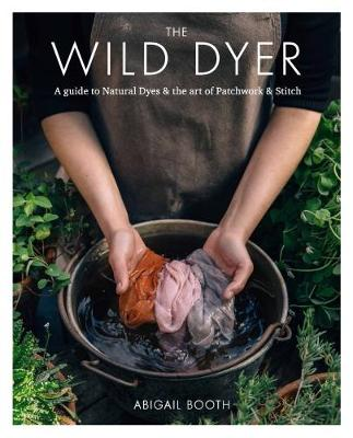 Wild Dyer: A guide to natural dyes & the art of patchwork & stitch, The