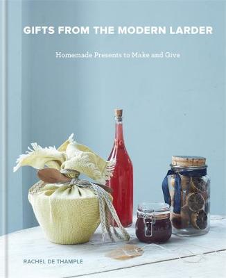 Gifts from the Modern Larder: Homemade Presents to Make and ...