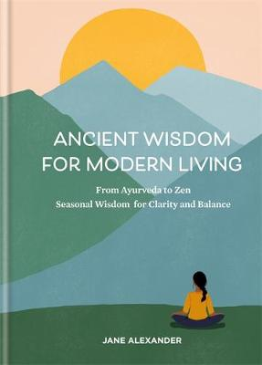 Ancient Wisdom for Modern Living: From Ayurveda to Zen: Seas...