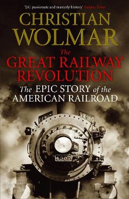 Great Railway Revolution, The: The Epic Story of the American Railroad