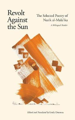 Revolt Against the Sun: The Selected Poetry of Nazik al-Mala'ika: A Bilingual Reader