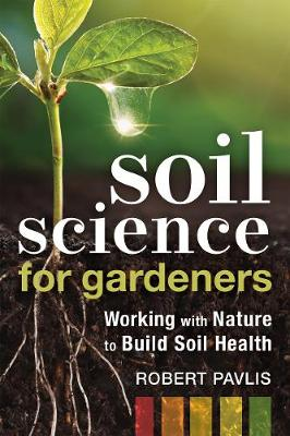 Soil Science for Gardeners: Working with Nature to Build Soi...