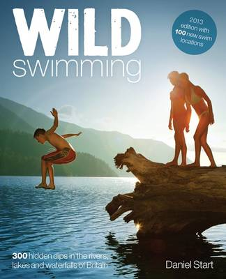 Wild Swimming: 300 Hidden Dips in the Rivers, Lakes and Wate...