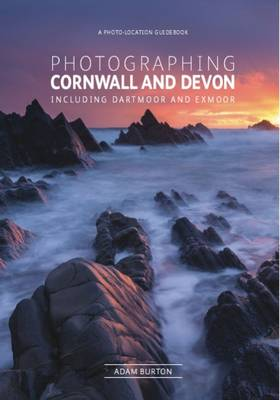 Photographing Cornwall and Devon: Including Dartmoor and Exm...