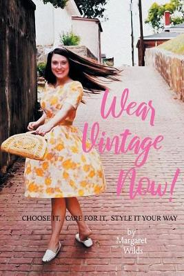 Wear Vintage Now!: Choose It, Care for It, Style It Your Way
