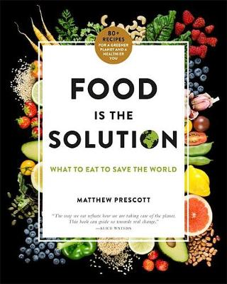 Food Is the Solution: What to Eat to Save the World – 80+ Recipes for a Greener Planet and a Healthier You
