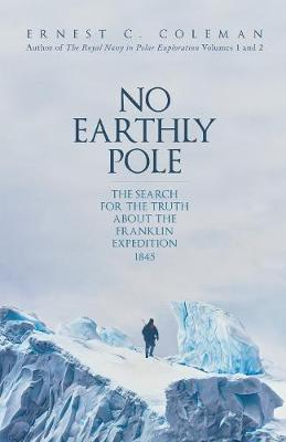 No Earthly Pole: The Search for the Truth about the Franklin...
