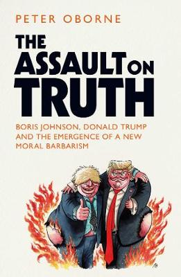 Assault on Truth, The: Boris Johnson, Donald Trump and the E...