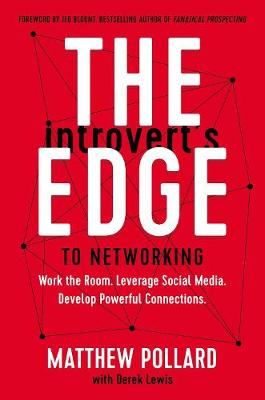 Introvert's Edge to Networking, The: Work the Room. Leverage Social Media. Develop Powerful Connections