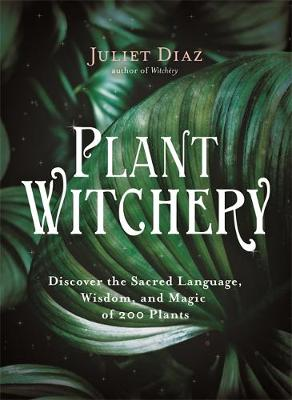 Plant Witchery: Discover the Sacred Language, Wisdom, and Ma...