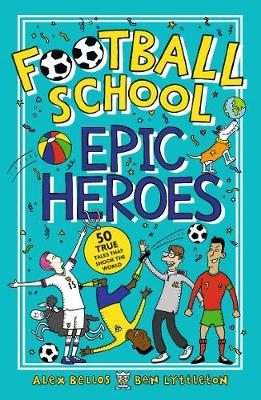 Football School Epic Heroes: 50 true tales that shook the wo...