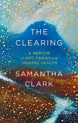 Clearing, The: A memoir of art, family and mental health