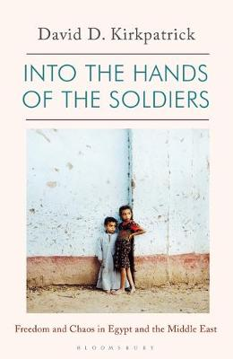 Into the Hands of the Soldiers: Freedom and Chaos in Egypt a...