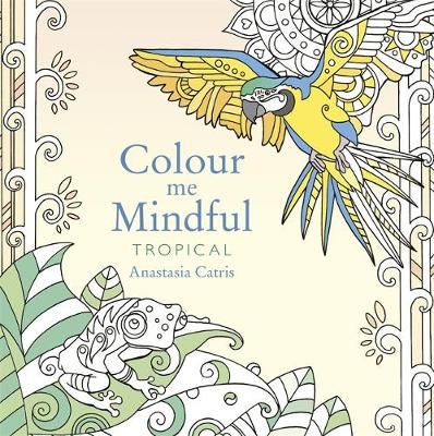 Colour Me Mindful: Tropical: How to keep calm if you'r...