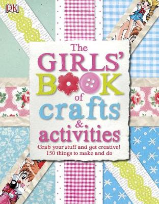 Girls' Book of Crafts & Activities, The: Grab Your...
