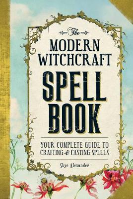 Modern Witchcraft Spell Book, The: Your Complete Guide to Cr...