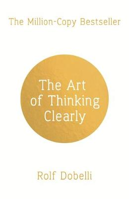 Art of Thinking Clearly: Better Thinking, Better Decisions, The