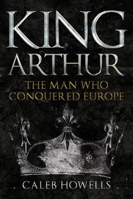 King Arthur: The Man Who Conquered Europe