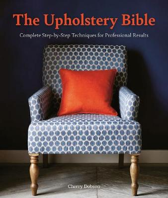 Upholstery Bible, The: Complete Step-by-Step Techniques for Professional Results