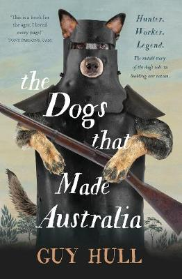 Dogs that Made Australia, The: The Story of the Dogs that Brought about Australia's Transformation from Starving Colony to Pastoral Powerhouse