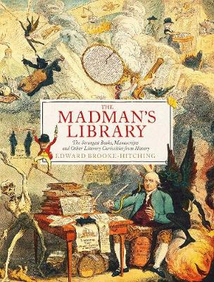 Madman's Library, The: The Greatest Curiosities of Lit...
