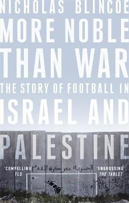 More Noble Than War: The Story of Football in Israel and Pal...